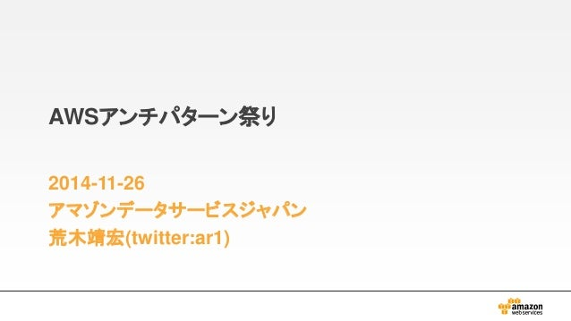 AWSアンチパターン祭り  2014-11-26  アマゾンデータサービスジャパン  荒木靖宏(twitter:ar1)