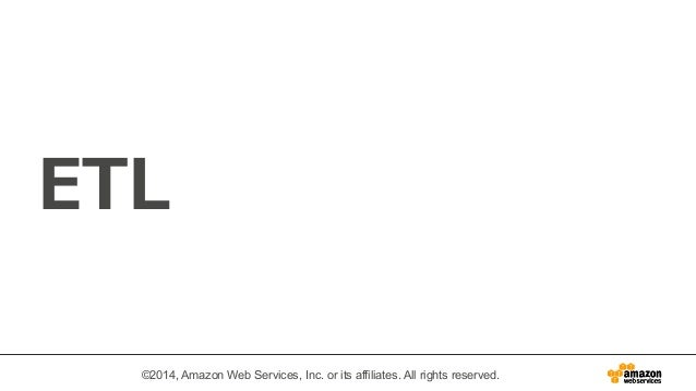 ETL  ©2014, Amazon Web Services, Inc. or its affiliates. All rights reserved.