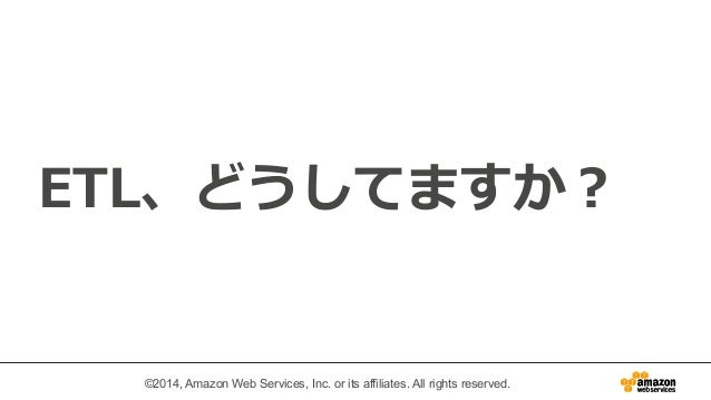 ETL、どうしてますか?  ©2014, Amazon Web Services, Inc. or its affiliates. All rights reserved.