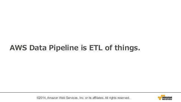 AWS Data Pipeline is ETL of things.  ©2014, Amazon Web Services, Inc. or its affiliates. All rights reserved.