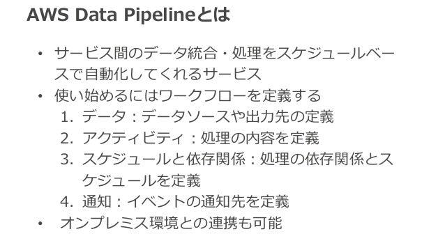 AWS Data Pipelineとは  • サービス間のデータ統合・処理理をスケジュールベー  スで⾃自動化してくれるサービス  • 使い始めるにはワークフローを定義する  1. データ:データソースや出⼒力力先の定義  2. アクティビティ...