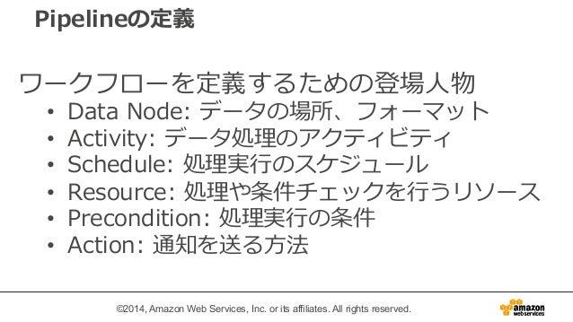 Pipelineの定義  ワークフローを定義するための登場⼈人物  • Data Node: データの場所、フォーマット  • Activity: データ処理理のアクティビティ  • Schedule: 処理理実⾏行行のスケジュール  • Re...