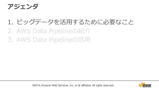 アジェンダ  1. ビッグデータを活⽤用するために必要なこと  2. AWS Data Pipelineの紹介  3. AWS Data Pipelineの活⽤用  ©2014, Amazon Web Services, Inc. or its...