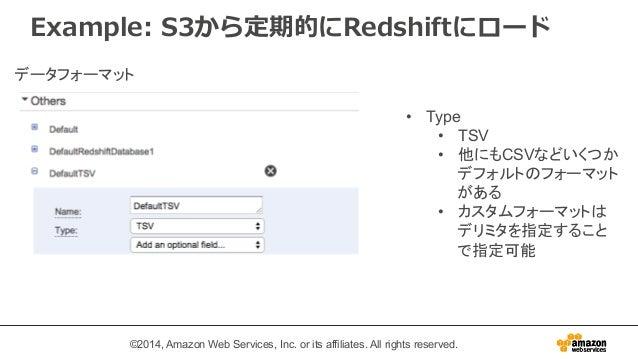 Example: S3から定期的にRedshiftにロード  • Type  • TSV  • 他にもCSVなどいくつか  デフォルトのフォーマット  がある  • カスタムフォーマットは  デリミタを指定すること  で指定可能  データフォー...