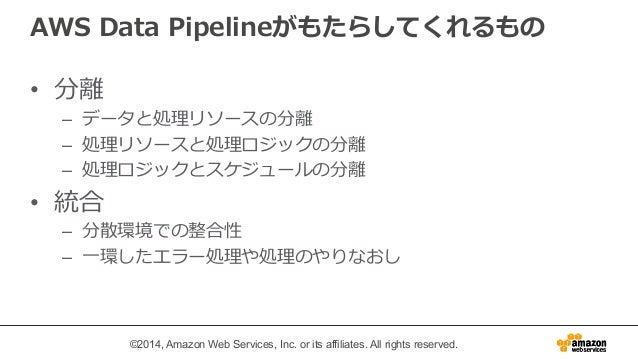 AWS Data Pipelineがもたらしてくれるもの  • 分離離  – データと処理理リソースの分離離  – 処理理リソースと処理理ロジックの分離離  – 処理理ロジックとスケジュールの分離離  • 統合  – 分散環境での整合性  – ...