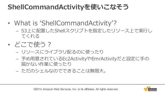 ShellCommandActivityを使いこなそう  • What is ʻ'ShellCommandActivity''?  – S3上に配置したShellスクリプトを指定したリソース上で実⾏行行し  てくれる  • どこで使う?  – ...