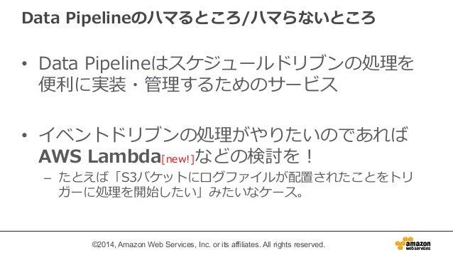 Data Pipelineのハマるところ/ハマらないところ  • Data Pipelineはスケジュールドリブンの処理理を  便便利利に実装・管理理するためのサービス  • イベントドリブンの処理理がやりたいのであれば  AWS Lambda...