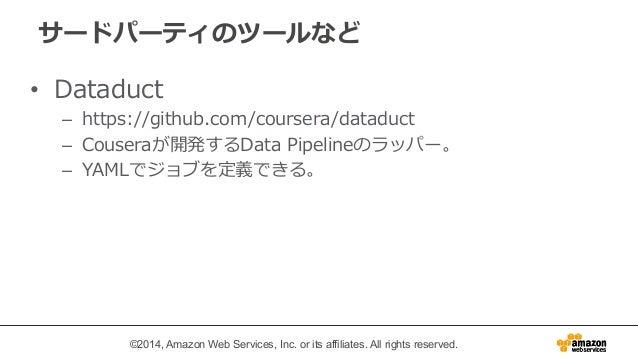 サードパーティのツールなど  • Dataduct  – https://github.com/coursera/dataduct  – Couseraが開発するData Pipelineのラッパー。  – YAMLでジョブを定義できる。  ©...