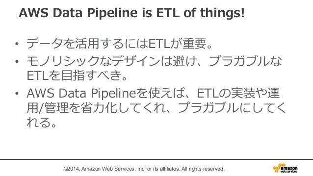 AWS Data Pipeline is ETL of things!   • データを活⽤用するにはETLが重要。  • モノリシックなデザインは避け、プラガブルな  ETLを⽬目指すべき。  • AWS Data Pipelineを使えば、...