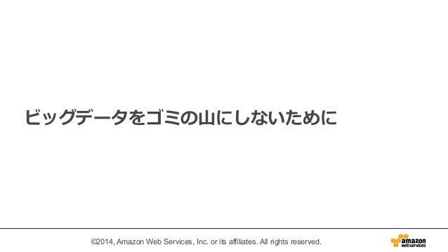 ビッグデータをゴミの⼭山にしないために  ©2014, Amazon Web Services, Inc. or its affiliates. All rights reserved.