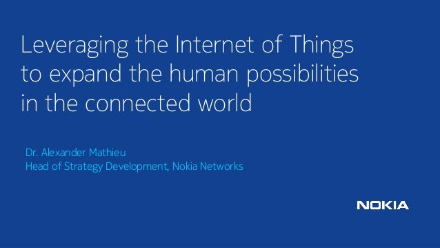 1  © Nokia 2014  Dr. Alexander MathieuHead of Strategy Development, Nokia Networks  Leveraging the Internet of Things to e...