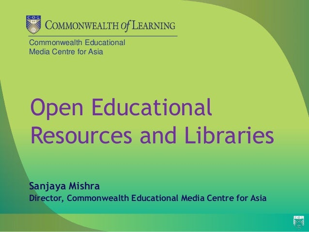 Commonwealth Educational Media Centre for Asia Open Educational Resources and Libraries Sanjaya Mishra Director, Commonwea...