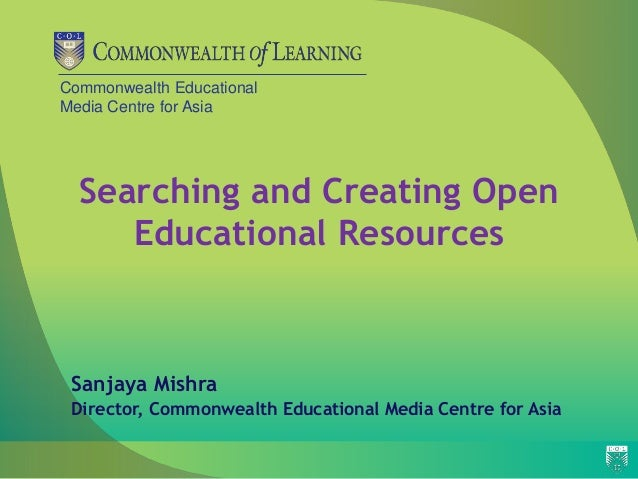 Commonwealth Educational Media Centre for Asia Searching and Creating Open Educational Resources Sanjaya Mishra Director, ...