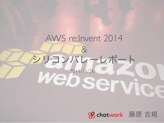 AWS re:Invent 2014  &  シリコンバレーレポート  2014/11/26  藤原 吉規