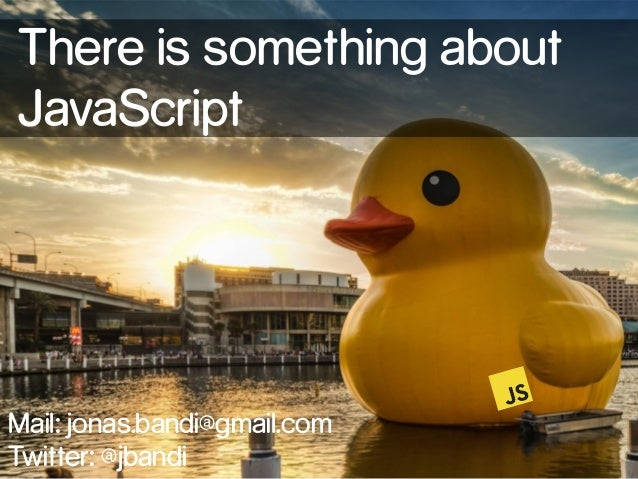 There is something about  JavaScript  Mail: jonas.bandi@gmail.com  Twitter: @jbandi