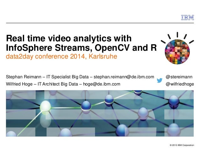 © 2013 IBM Corporation  Real time video analytics with InfoSphere Streams, OpenCV and R  data2day conference 2014, Karlsru...