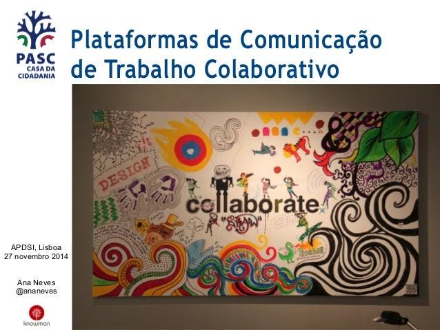 Plataformas de Comunicação de Trabalho Colaborativo APDSI, Lisboa 27 novembro 2014 Ana Neves @ananeves