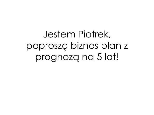 Jestem Piotrek, poproszę biznes plan z prognozą na 5 lat!