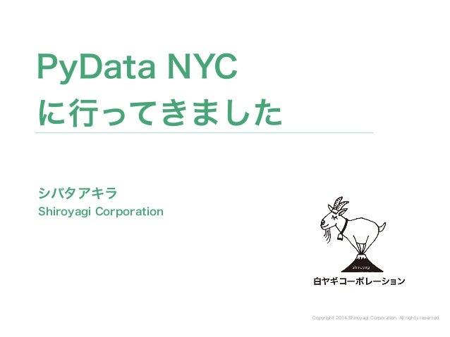Copyright 2014 Shiroyagi Corporation. All rights reserved.  PyData NYC  に行ってきました  シバタアキラ  Shiroyagi Corporation