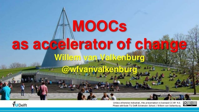 MOOCs  as accelerator of change  Willem van Valkenburg  @wfvanvalkenburg  Unless otherwise indicated, this presentation is...