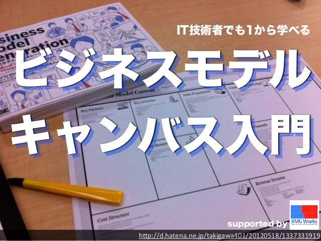 """IT技術者でも1から学べる   ビジネスモデル  キャンバス入門  supported by  h""""p://d.hatena.ne.jp/takigawa401/20120518/1337331919"""