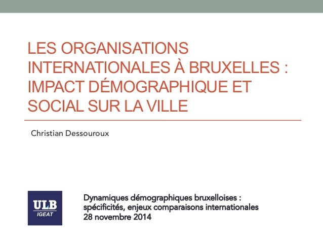 LES ORGANISATIONS  INTERNATIONALES À BRUXELLES :  IMPACT DÉMOGRAPHIQUE ET  SOCIAL SUR LA VILLE  Christian Dessouroux  IGEA...