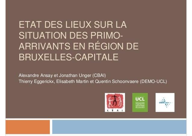 ETAT DES LIEUX SUR LA  SITUATION DES PRIMO-ARRIVANTS  EN RÉGION DE  BRUXELLES-CAPITALE  Alexandre Ansay et Jonathan Unger ...