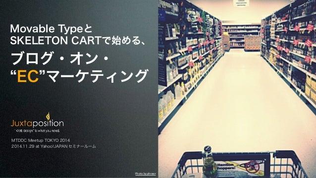 "Movable Typeと  SKELETON CARTで始める、  ブログ・オン・  ""EC""マーケティング  MTDDC Meetup TOKYO 2014  2014.11.29 at Yahoo!JAPAN セミナールーム  Photo..."