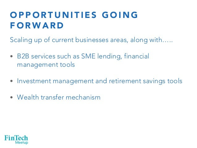 OPPORTUNITIES GOING  FORWARD  Scaling up of current businesses areas, along with…..  • B2B services such as SME lending, f...