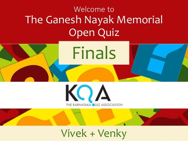 Welcome to  The Ganesh Nayak Memorial  Open Quiz  Finals  Vivek + Venky