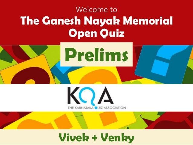 Welcome to  The Ganesh Nayak Memorial  Open Quiz  Prelims  Vivek + Venky