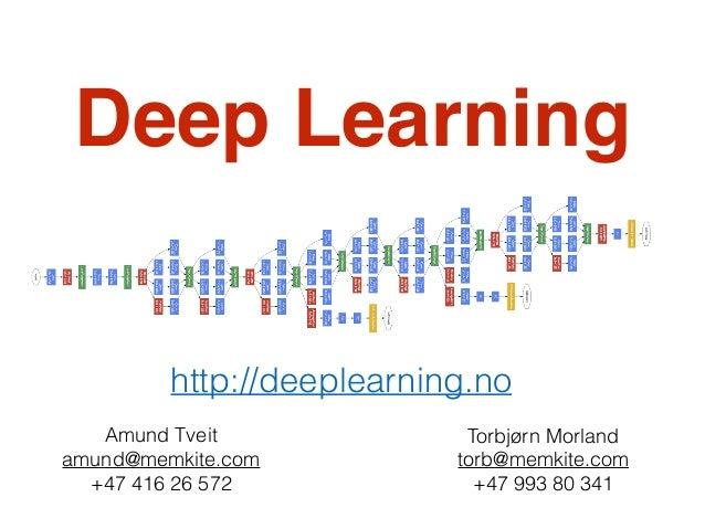 Deep Learning  http://deeplearning.no  Torbjørn Morland  torb@memkite.com  +47 993 80 341  Amund Tveit  amund@memkite.com ...