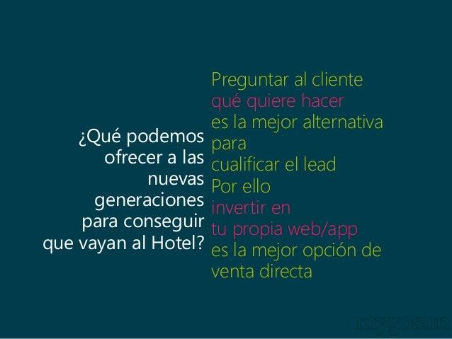 ¿Qué podemos  ofrecer a las  nuevas  generaciones  para conseguir  que vayan al Hotel?  Preguntar al cliente  qué quiere h...