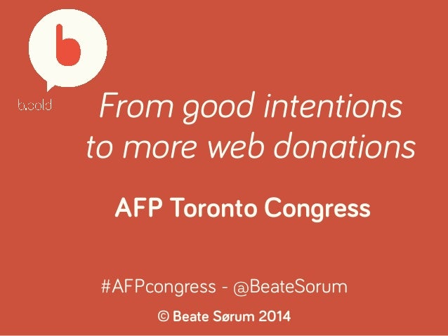 From good intentions  to more web donations  AFP Toronto Congress  #AFPcongress - @BeateSorum  © Beate Sørum 2014