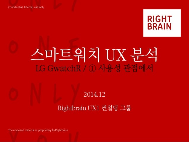 Confidential, Internal use only The enclosed material is proprietary to Rightbrain 스마트워치 UX 분석 LG GwatchR / ① 사용성 관점에서 201...