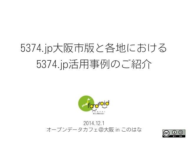 5374.jp大阪市版と各地における 5374.jp活用事例のご紹介 2014.12.1 オープンデータカフェ@大阪 in このはな