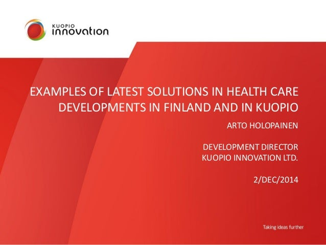 EXAMPLES OF LATEST SOLUTIONS IN HEALTH CARE  DEVELOPMENTS IN FINLAND AND IN KUOPIO  ARTO HOLOPAINEN  DEVELOPMENT DIRECTOR ...