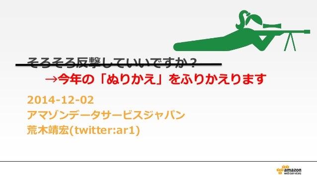 そろそろ反撃していいですか?  →今年の「ぬりかえ」をふりかえります  2014-12-02  アマゾンデータサービスジャパン  荒木靖宏(twitter:ar1)