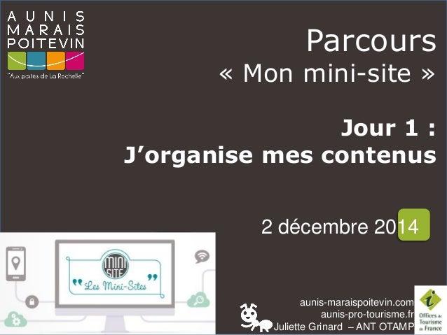 aunis-maraispoitevin.comaunis-pro-tourisme.fr  Juliette Grinard–ANT OTAMP  Parcours  «Mon mini-site»  Jour 1 :  J'organise...