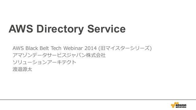 AWS Directory Service  AWS Black Belt Tech Webinar 2014 (旧マイスターシリーズ)  アマゾンデータサービスジャパン株式会社  ソリューションアーキテクト  渡邉源太