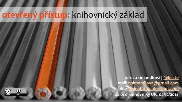 otevřený přístup: knihovnický základ  tereza simandlová | @kliste  mail: t.simandlova@gmail.com  blog: zbleptarna.blogspot...