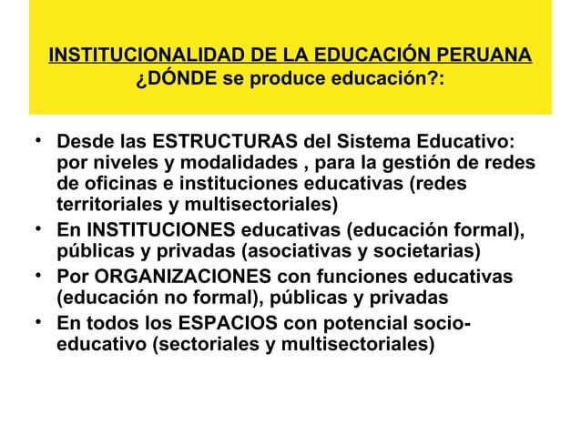 INSTITUCIONALIDAD DE LA EDUCACIÓN PERUANA  ¿DÓNDE se produce educación?:  • Desde las ESTRUCTURAS del Sistema Educativo:  ...