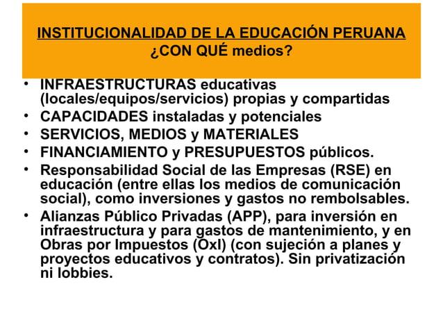INSTITUCIONALIDAD DE LA EDUCACIÓN PERUANA  ¿CON QUÉ medios?  • INFRAESTRUCTURAS educativas  (locales/equipos/servicios) pr...