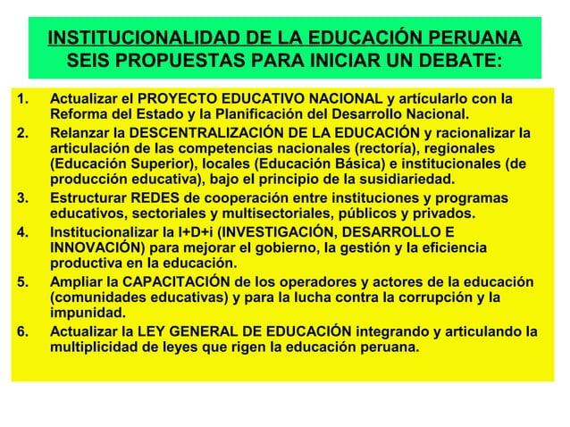 INSTITUCIONALIDAD DE LA EDUCACIÓN PERUANA  SEIS PROPUESTAS PARA INICIAR UN DEBATE:  1. Actualizar el PROYECTO EDUCATIVO NA...