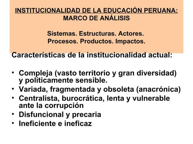 INSTITUCIONALIDAD DE LA EDUCACIÓN PERUANA:  MARCO DE ANÁLISIS  Sistemas. Estructuras. Actores.  Procesos. Productos. Impac...