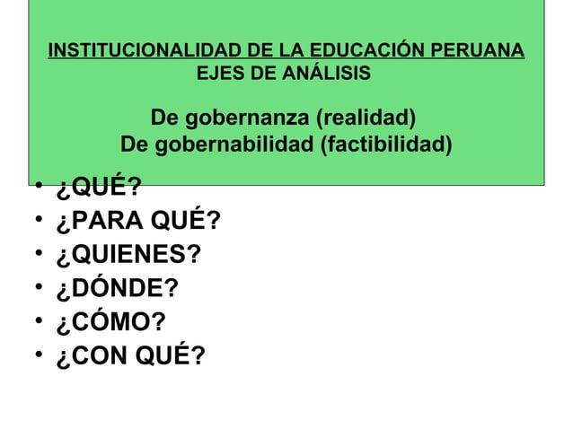 INSTITUCIONALIDAD DE LA EDUCACIÓN PERUANA  EJES DE ANÁLISIS  De gobernanza (realidad)  De gobernabilidad (factibilidad)  •...