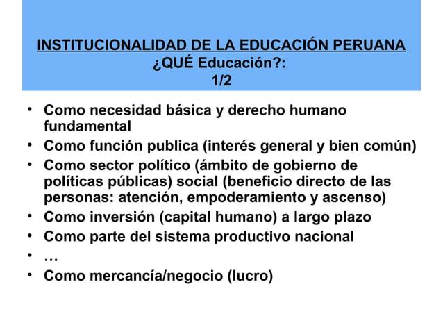 INSTITUCIONALIDAD DE LA EDUCACIÓN PERUANA  ¿QUÉ Educación?:  1/2  • Como necesidad básica y derecho humano  fundamental  •...