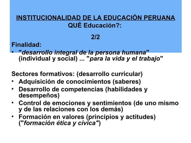 """INSTITUCIONALIDAD DE LA EDUCACIÓN PERUANA  QUÉ Educación?:  2/2  Finalidad:  • """"desarrollo integral de la persona humana"""" ..."""