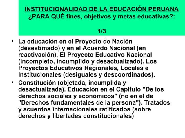 INSTITUCIONALIDAD DE LA EDUCACIÓN PERUANA  ¿PARA QUÉ fines, objetivos y metas educativas?:  1/3  • La educación en el Proy...