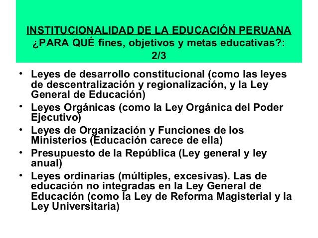 INSTITUCIONALIDAD DE LA EDUCACIÓN PERUANA  ¿PARA QUÉ fines, objetivos y metas educativas?:  2/3  • Leyes de desarrollo con...
